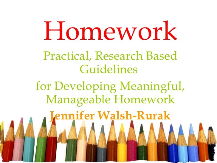 Homework Practical, Research Based Guidelines  for Developing Meaningful, Manageable Homework Jennifer Walsh-Rurak