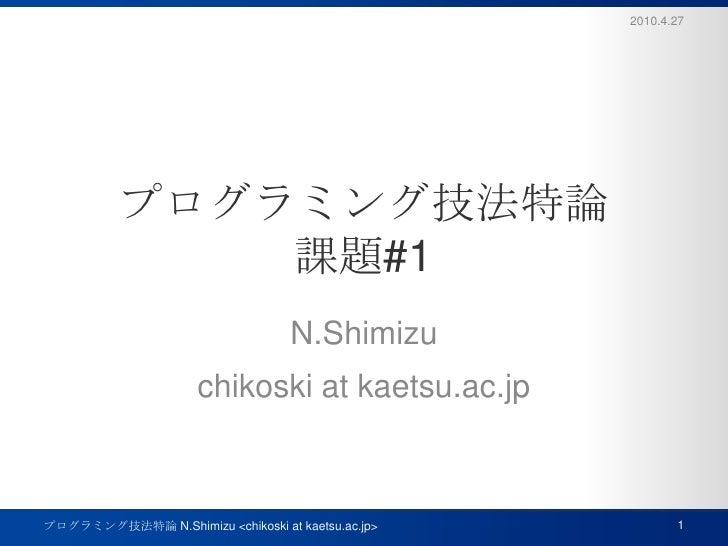 プログラミング技法特論課題#1<br />N.Shimizu<br />chikoski at kaetsu.ac.jp<br />2010.4.27<br />1<br />プログラミング技法特論 N.Shimizu <chikoski at...