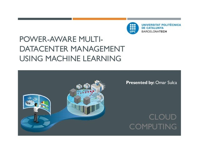 POWER-AWARE MULTIDATACENTER MANAGEMENT USING MACHINE LEARNING Presented by: Omar Sulca  CLOUD COMPUTING