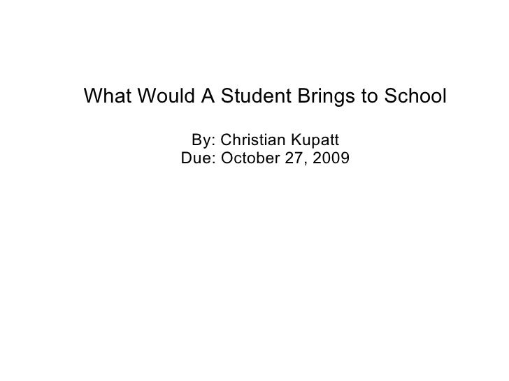 What Would A Student Brings to School By: Christian Kupatt Due: October 27, 2009