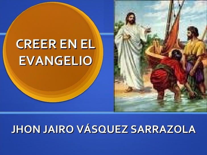 CREER EN EL EVANGELIO JHON JAIRO VÁSQUEZ SARRAZOLA