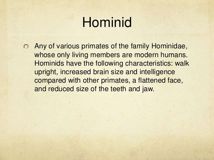 defining the characteristics of hominids Define hominin: any of a taxonomic tribe (hominini) of hominids that includes recent humans together with extinct ancestral and related forms.
