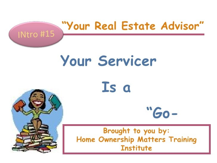""""""" Your Real Estate Advisor"""" INtro #15 Your Servicer Is a  """" Go-Between"""" Brought to you by: Home Ownership Matters Training..."""