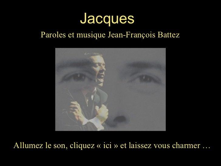 Allumez le son, cliquez «ici» et laissez vous charmer … Jacques Paroles et musique Jean-François Battez