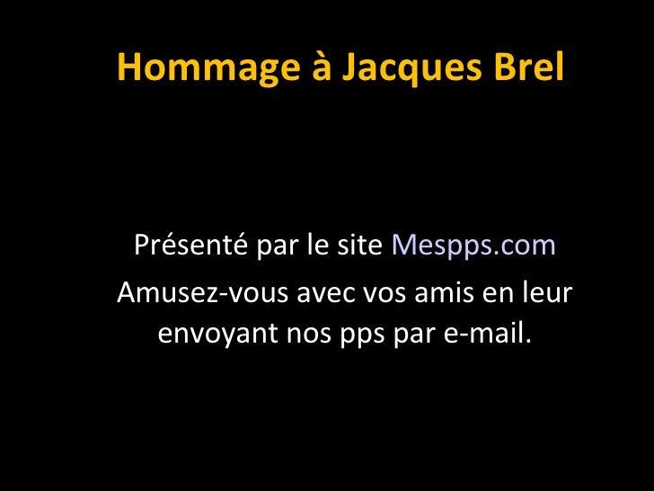 Hommage à Jacques Brel Présenté par le site  Mespps.com Amusez-vous avec vos amis en leur envoyant nos pps par e-mail.