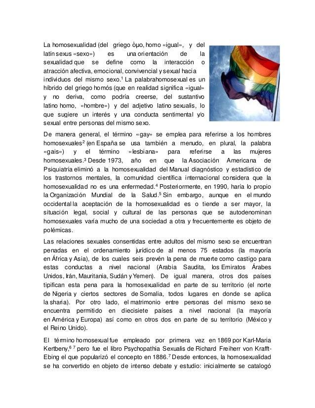 La homosexualidad (del griego ὁμο, homo «igual», y del latín sexus «sexo») es una orientación de la sexualidad que se defi...