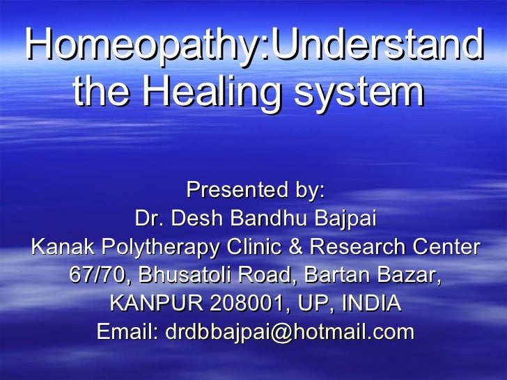 Homeopathy:Understand the Healing system    Presented by: Dr. Desh Bandhu Bajpai Kanak Polytherapy Clinic & Research Cente...