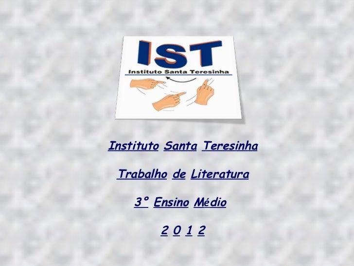 Instituto Santa Teresinha Trabalho de Literatura    3° Ensino Médio        2 0 1 2