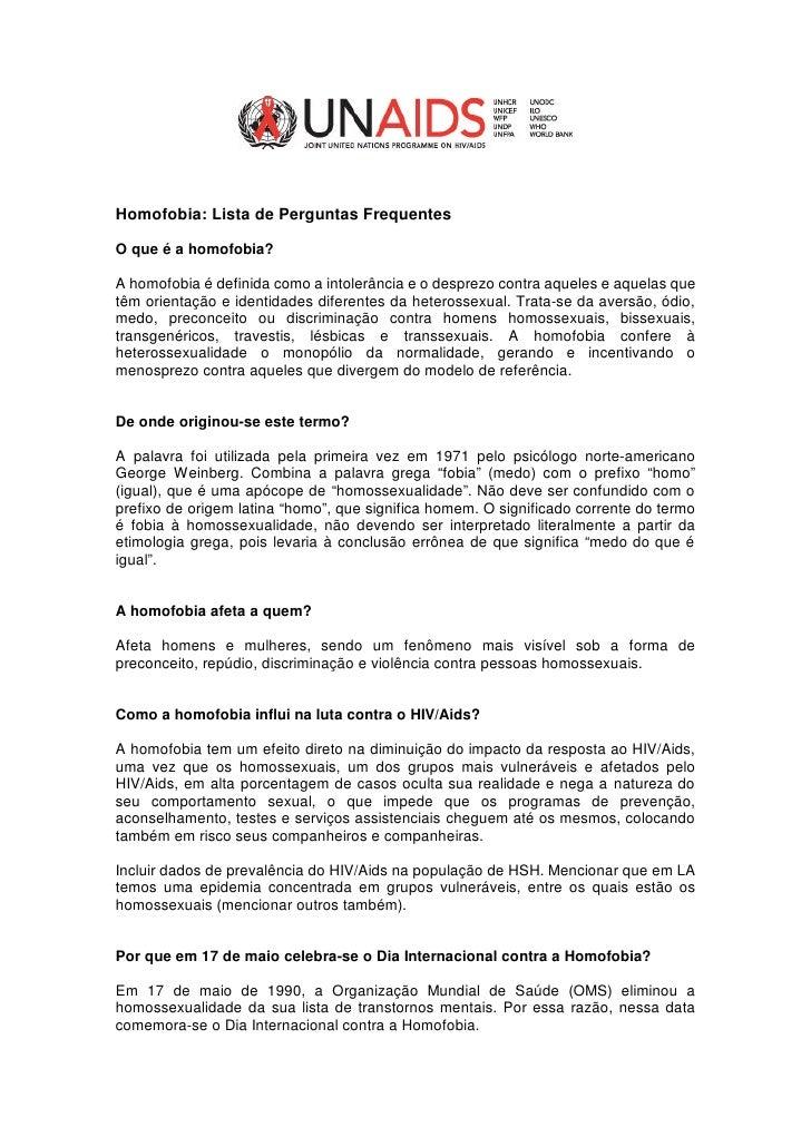 Homofobia: Lista de Perguntas Frequentes  O que é a homofobia?  A homofobia é definida como a intolerância e o desprezo co...
