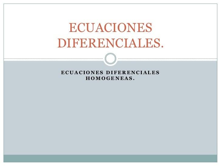 ECUACIONES DIFERENCIALES HOMOGENEAS.<br />ECUACIONES DIFERENCIALES.<br />