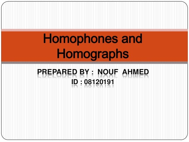 Homophones and Homographs PREPARED BY : NOUF AHMED ID : 08120191