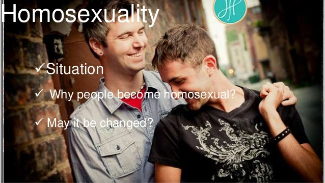 Homosexuality Situation  Why people become homosexual?  May it be changed?