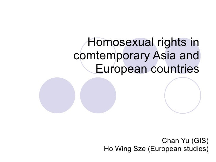 Homosexual rights in comtemporary Asia and European countries Chan Yu (GIS) Ho Wing Sze (European studies)