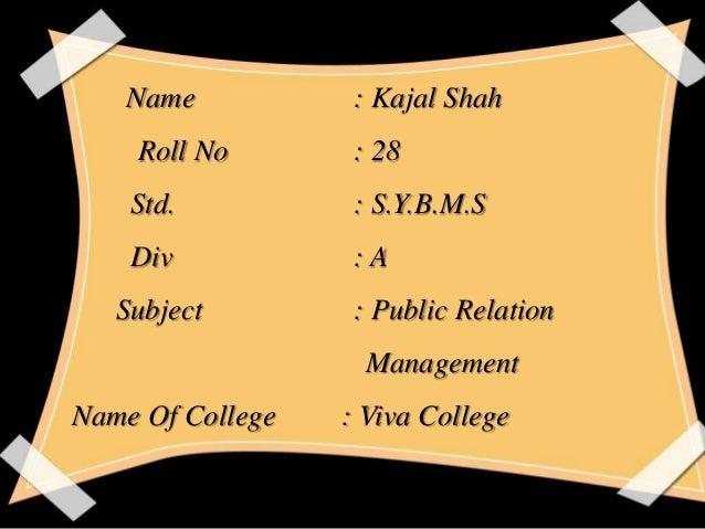 Name  : Kajal Shah  Roll No  : 28  Std.  : S.Y.B.M.S  Div  :A  Subject  : Public Relation Management  Name Of College  : V...