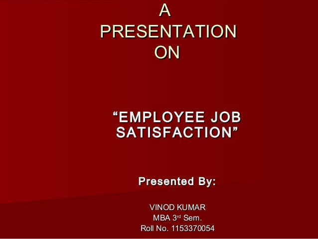 "A PRESENTATION ON "" EMPLOYEE JOB SATISFACTION"" Presented By: VINOD KUMAR MBA 3rd Sem. Roll No. 1153370054"