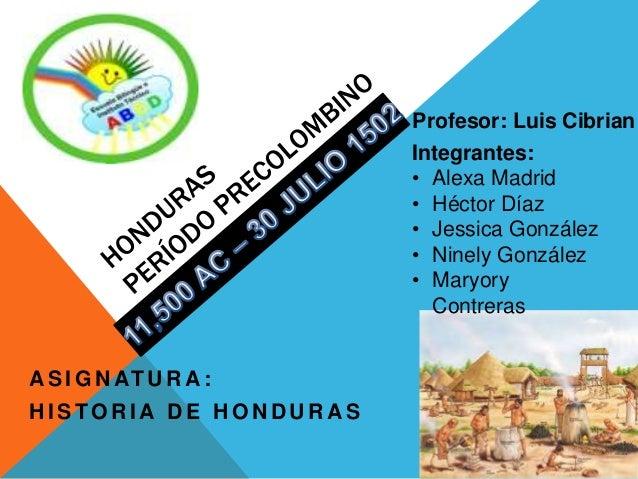 A S I G N AT U R A : H I S TO R I A D E H O N D U R A S Integrantes: • Alexa Madrid • Héctor Díaz • Jessica González • Nin...