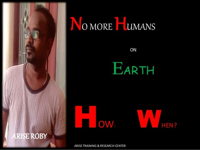 ARISE ROBY  NO MORE HUMANS  ON  EARTH  H  OW?  W  HEN?  ARISE TRAINING & RESEARCH CENTER