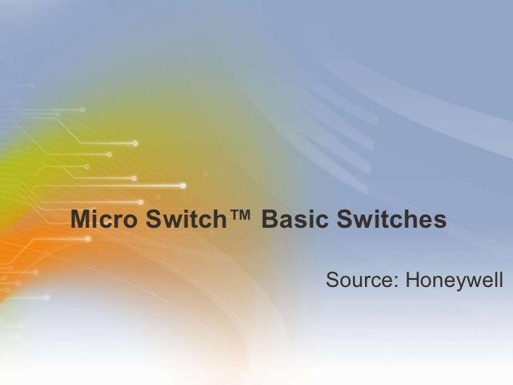 Micro Switch ™  Basic Switches <ul><li>Source: Honeywell </li></ul>
