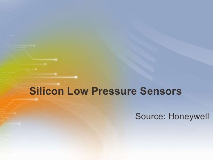 Silicon Low Pressure Sensors <ul><li>Source: Honeywell </li></ul>