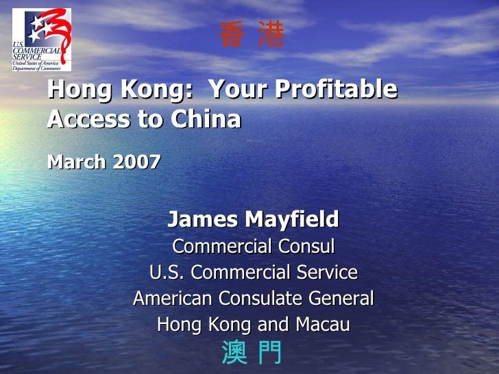 Hong Kong:  Your Profitable Access to China March 2007 <ul><li>James Mayfield </li></ul><ul><li>Commercial Consul </li></u...