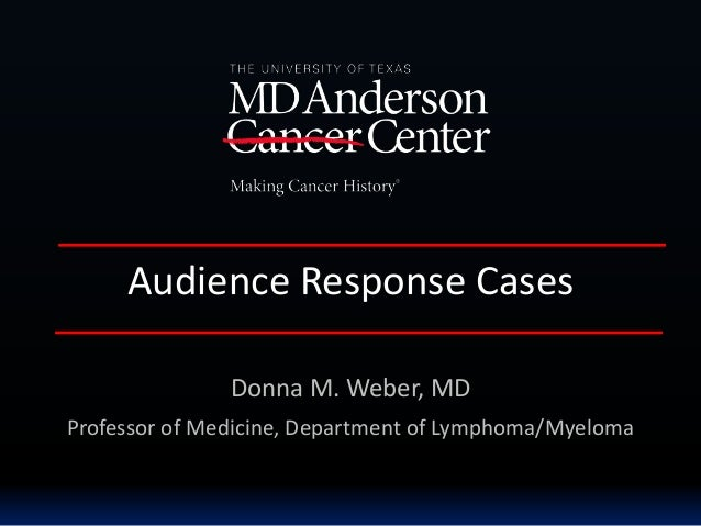 Audience Response Cases Donna M. Weber, MD Professor of Medicine, Department of Lymphoma/Myeloma
