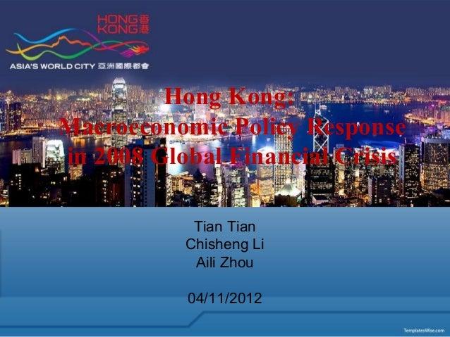 Hong Kong: Macroeconomic Policy Response in 2008 Global Financial Crisis Tian Tian Chisheng Li Aili Zhou 04/11/2012