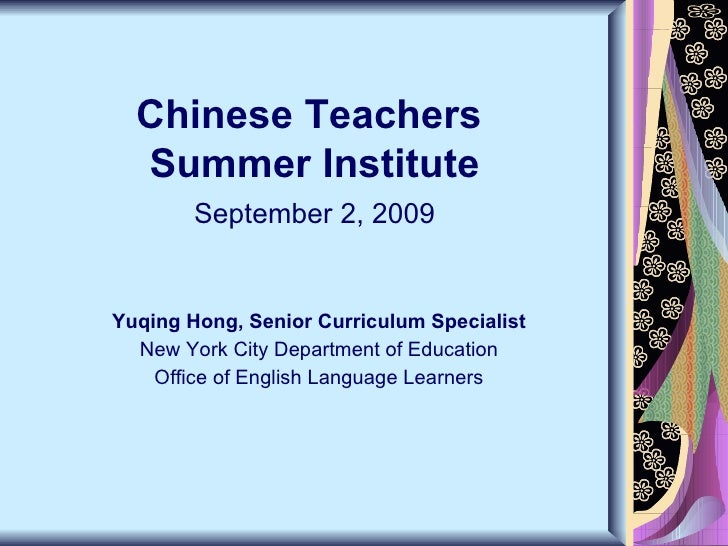 Chinese Teachers  Summer Institute September 2, 2009 Yuqing Hong, Senior Curriculum Specialist New York City Department of...
