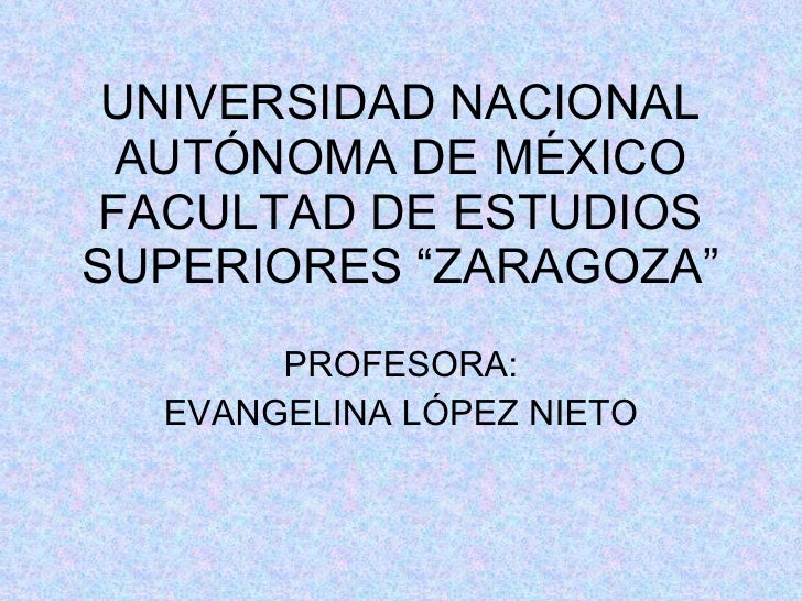"UNIVERSIDAD NACIONAL AUTÓNOMA DE MÉXICO FACULTAD DE ESTUDIOS SUPERIORES ""ZARAGOZA"" PROFESORA: EVANGELINA LÓPEZ NIETO"