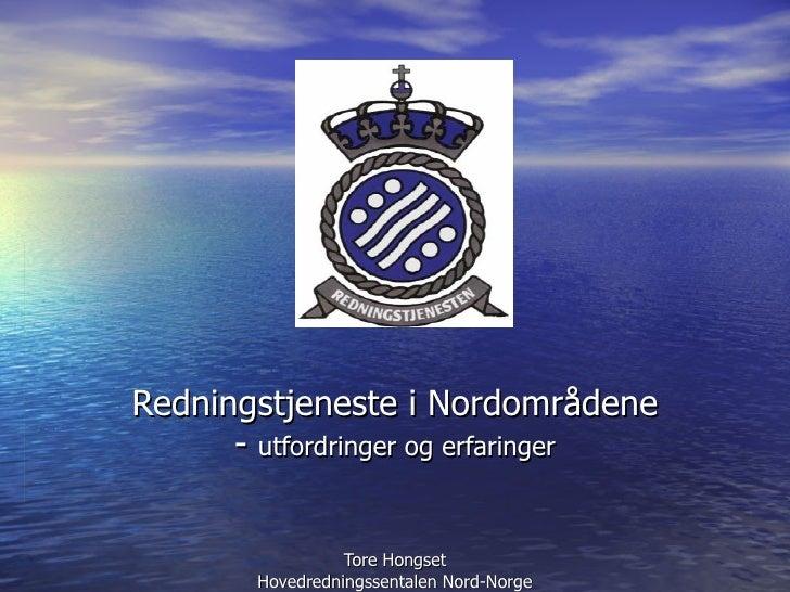 Redningstjeneste i Nordområdene -  utfordringer og erfaringer Tore Hongset Hovedredningssentalen Nord-Norge