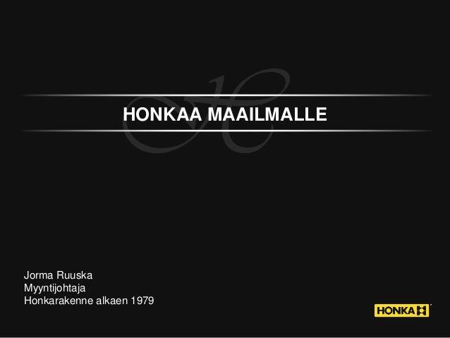 H  HONKAA MAAILMALLE  Jorma Ruuska Myyntijohtaja Honkarakenne alkaen 1979