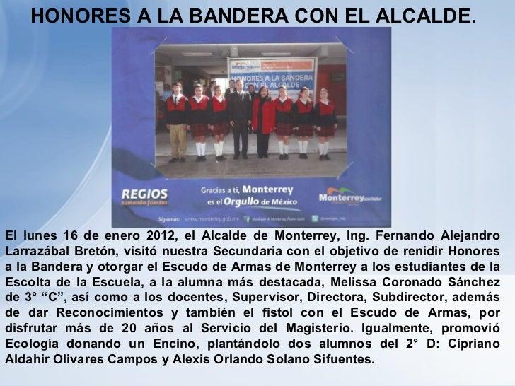 HONORES A LA BANDERA CON EL ALCALDE. El lunes 16 de enero 2012, el Alcalde de Monterrey, Ing. Fernando Alejandro Larrazába...
