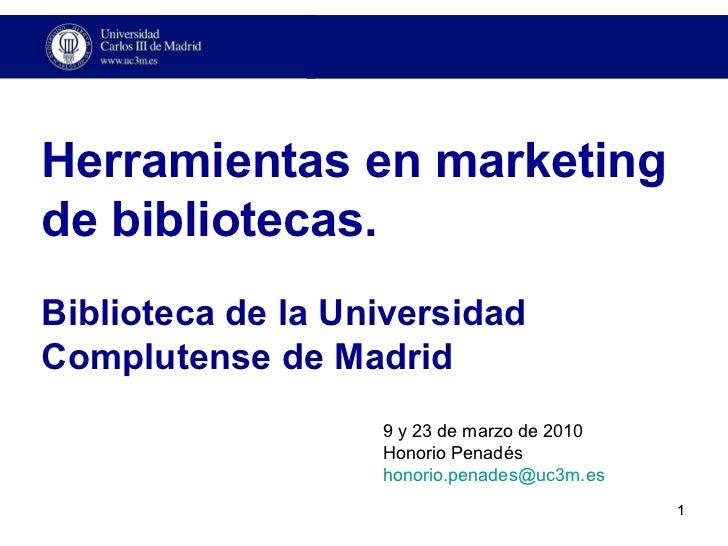 Herramientas en marketing de bibliotecas. Biblioteca de la Universidad Complutense de Madrid 9 y 23 de marzo de 2010 Honor...