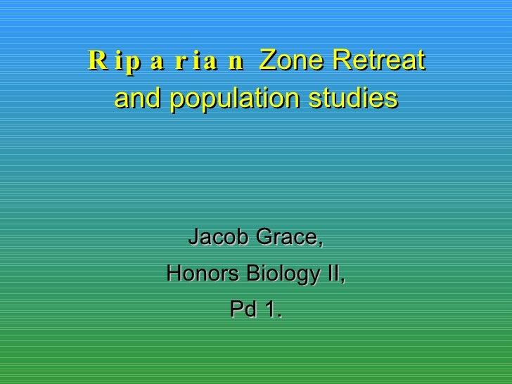 Riparian  Zone Retreat and population studies Jacob Grace, Honors Biology II, Pd 1.