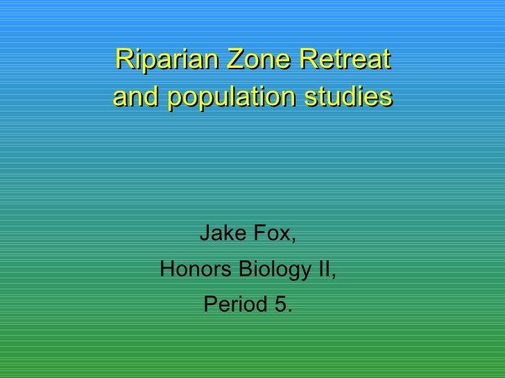 Riparian Zone Retreat and population studies Jake Fox, Honors Biology II, Period 5.