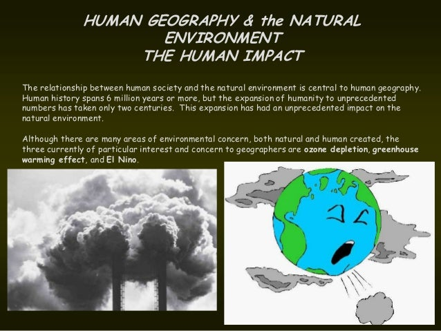 HUMAN GEOGRAPHY & the NATURAL                      ENVIRONMENT                   THE HUMAN IMPACTThe relationship between ...