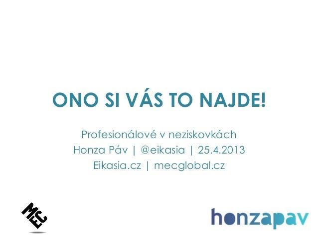 ONO SI VÁS TO NAJDE!Profesionálové v neziskovkáchHonza Páv   @eikasia   25.4.2013Eikasia.cz   mecglobal.cz