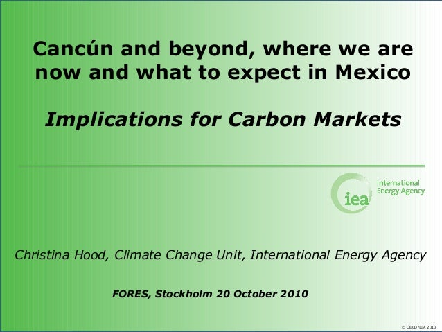© OECD/IEA 2010 Cancún and beyond, where we are now and what to expect in Mexico Implications for Carbon Markets Christina...