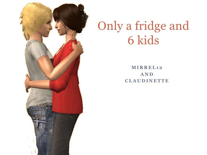 Only a fridge and 6 kids<br />Mirrel12<br />And<br />Claudinette<br />