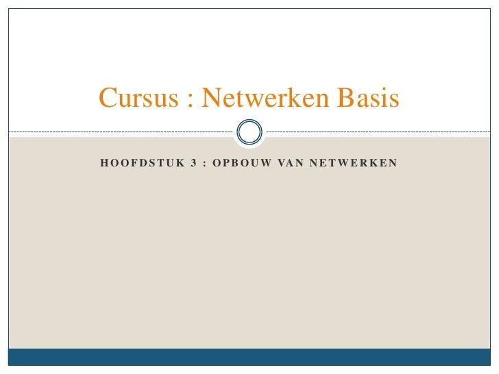 Hoofdstuk 3 : Opbouw van Netwerken<br />Cursus : Netwerken Basis<br />