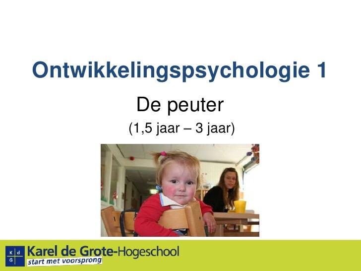 Ontwikkelingspsychologie 1<br />De peuter<br /> (1,5 jaar – 3 jaar)<br />