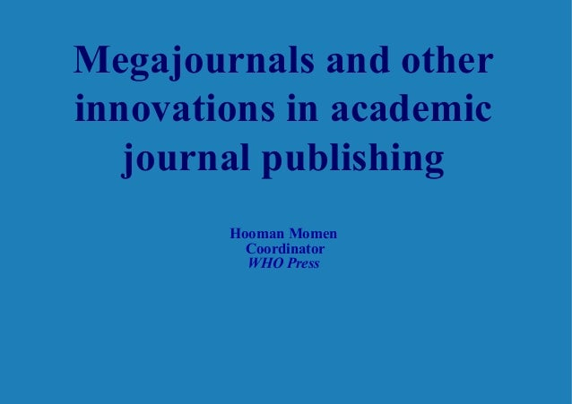 Megajournals and other innovations in academic journal publishing Hooman Momen Coordinator WHO Press