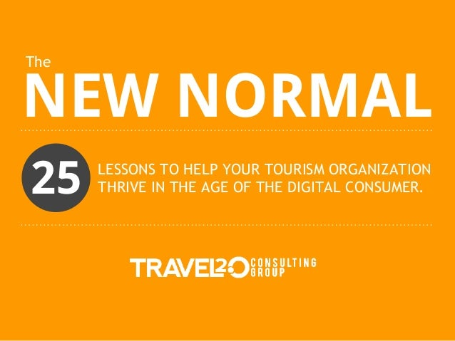 TheNEW NORMAL25    LESSONS TO HELP YOUR TOURISM ORGANIZATION      THRIVE IN THE AGE OF THE DIGITAL CONSUMER.