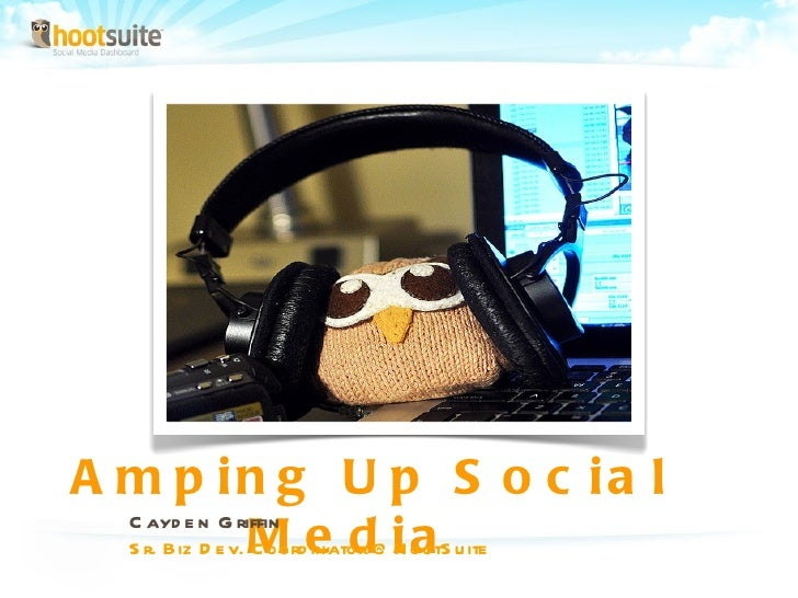 Amping Up Social Media  Cayden Griffin Sr. Biz Dev. Coordinator @HootSuite