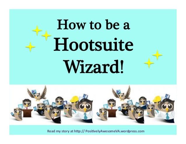 Readmystoryath-p://Posi3velyAwesomeVA.wordpress.com How to be a  Hootsuite Wizard!
