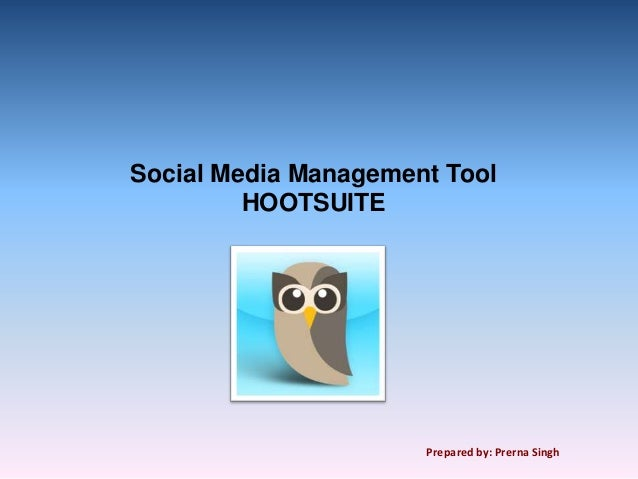 Social Media Management Tool         HOOTSUITE                      Prepared by: Prerna Singh