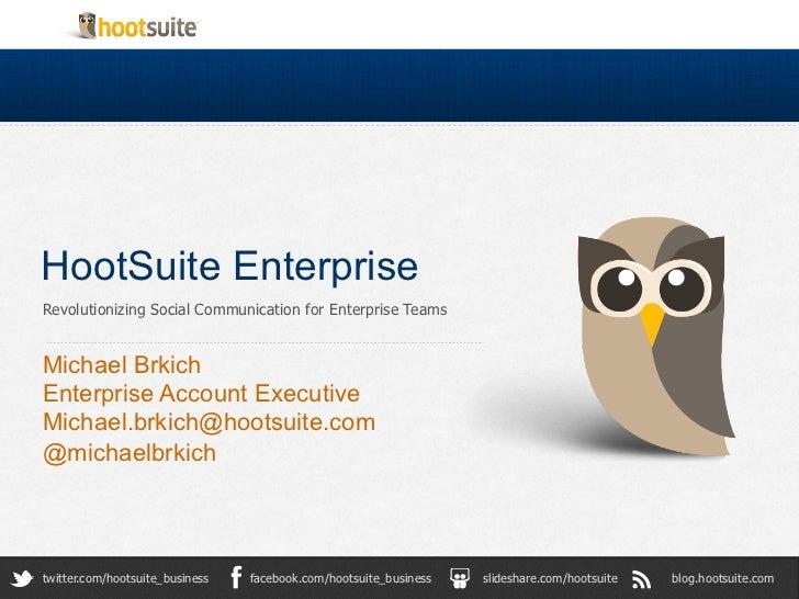 HootSuite Enterprise Revolutionizing Social Communication for Enterprise Teams Michael BrkichEnterprise Account Execut...