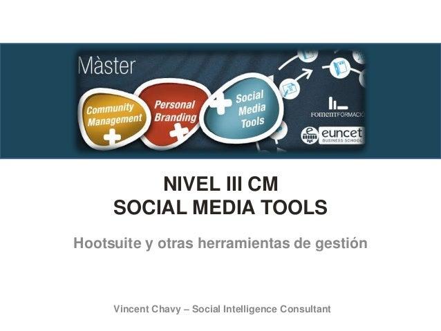 NIVEL III CM SOCIAL MEDIA TOOLS Hootsuite y otras herramientas de gestión Vincent Chavy – Social Intelligence Consultant