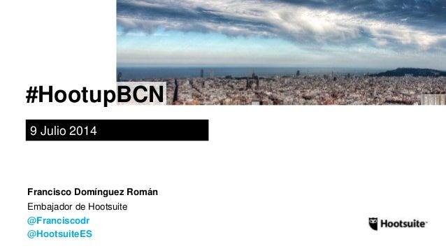#HootupBCN 9 Julio 2014 Embajador de Hootsuite @Franciscodr @HootsuiteES Francisco Domínguez Román