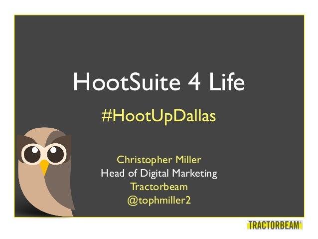 HootSuite 4 Life #HootUpDallas Christopher Miller Head of Digital Marketing Tractorbeam @tophmiller2