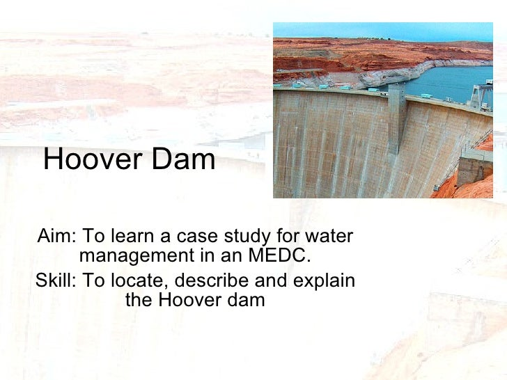 Hoover Dam Aim: To learn a case study for water management in an MEDC. Skill: To locate, describe and explain the Hoover dam